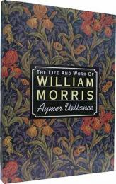 The Life and Work of William Morris: His Art His Writings and His Public Life