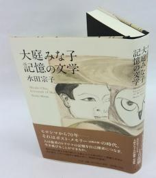 大庭みな子記憶の文学 = Minako Oba;Literature of Memory