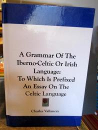 A Grammar of the Iberno-celtic or Irish Language: To Which Is Prefixed an Essay on the Celtic Language2007/6/25
