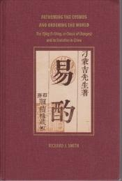 Fathoming the cosmos and ordering the world : the Yijing (I Ching, or classic of changes) and its evolution in China