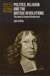 Politics, religion and the British revolutions : the mind of Samuel Rutherford