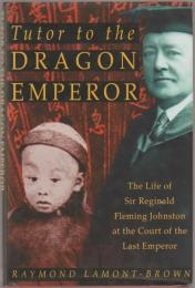 Tutor to the Dragon Emperor : the life of Sir Reginald Fleming Johnston at the court of the last emperor of China