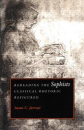 Rereading the Sophists : Classical Rhetoric Refigured