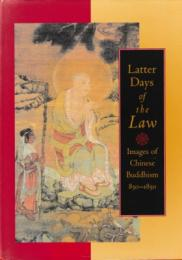 Latter Days of the Law : Images of Chinese Buddhism 850-1850