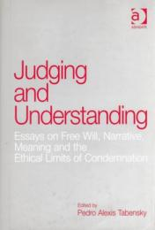 Judging and Understanding : Essays on Free Will,Narrative, Meaning and the Ethical Limits of Condemnation