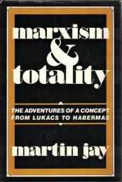 Marxism and Totality : The Adventures of a Concept From Lukacs to Habermas