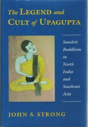 The Legend and Cult of Upagupta : Sanskrit Buddhism in North Indian and South