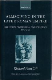 Almsgiving in the Later Roman Empire : Christian Promotion and Practice 313-450