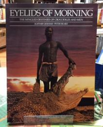 EYELIDS OF MORNING   THE MINGLED DESTINIES OF CROCODILES AND MEN