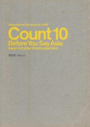 Count 10 before you say Asia : Asian art after postmodernism : 国際シンポジウム2008 : 報告書