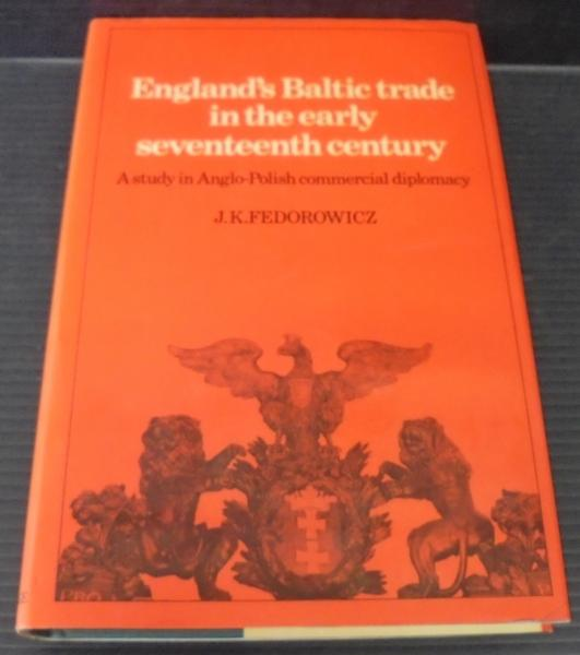 England's Baltic Trade in the Early Seventeenth Century Trade: A Study in Anglo-Polish Commercial Diplomacy